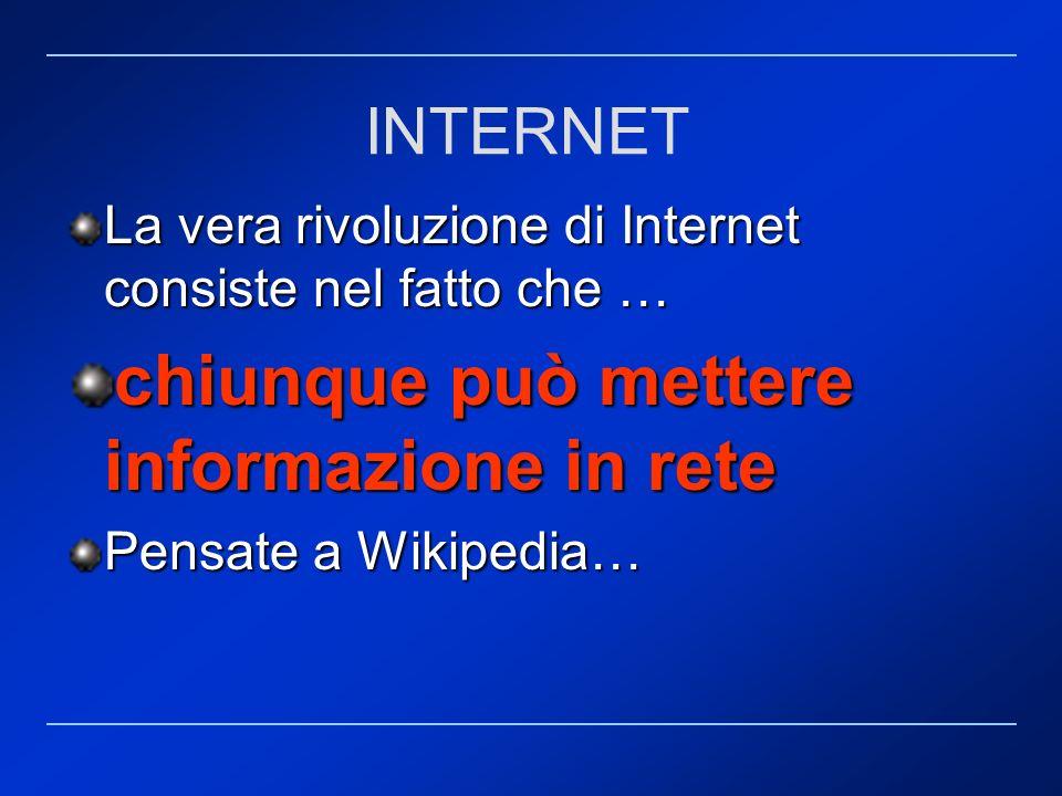 La vera rivoluzione di Internet consiste nel fatto che … chiunque può mettere informazione in rete Pensate a Wikipedia… INTERNET