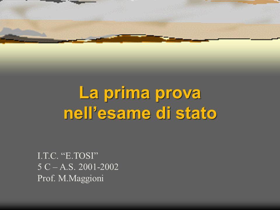 La prima prova nellesame di stato I.T.C. E.TOSI 5 C – A.S. 2001-2002 Prof. M.Maggioni