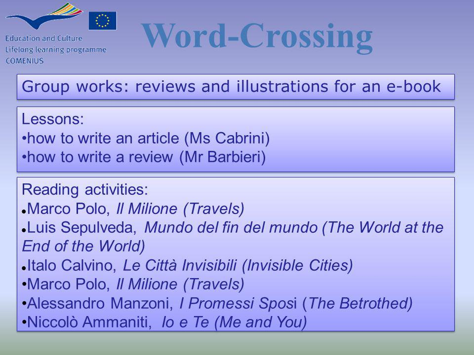 Group works: reviews and illustrations for an e-book Lessons: how to write an article (Ms Cabrini) how to write a review (Mr Barbieri) Lessons: how to write an article (Ms Cabrini) how to write a review (Mr Barbieri) Word-Crossing Reading activities: Marco Polo, Il Milione (Travels) Luis Sepulveda, Mundo del fin del mundo (The World at the End of the World) Italo Calvino, Le Città Invisibili (Invisible Cities) Marco Polo, Il Milione (Travels) Alessandro Manzoni, I Promessi Sposi (The Betrothed) Niccolò Ammaniti, Io e Te (Me and You) Reading activities: Marco Polo, Il Milione (Travels) Luis Sepulveda, Mundo del fin del mundo (The World at the End of the World) Italo Calvino, Le Città Invisibili (Invisible Cities) Marco Polo, Il Milione (Travels) Alessandro Manzoni, I Promessi Sposi (The Betrothed) Niccolò Ammaniti, Io e Te (Me and You)