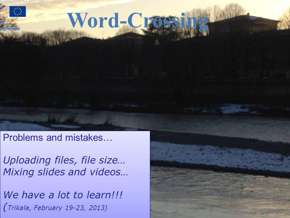 Word-Crossing Problems and mistakes… Uploading files, file size… Mixing slides and videos… We have a lot to learn!!! ( Trikala, February 19-23, 2013)