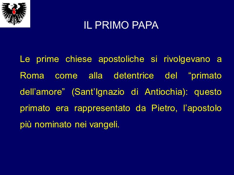 IL PRIMO PAPA Le prime chiese apostoliche si rivolgevano a Roma come alla detentrice del primato dellamore (SantIgnazio di Antiochia): questo primato