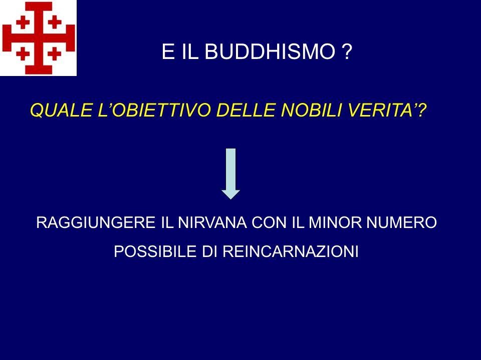 E IL BUDDHISMO ? QUALE LOBIETTIVO DELLE NOBILI VERITA? RAGGIUNGERE IL NIRVANA CON IL MINOR NUMERO POSSIBILE DI REINCARNAZIONI