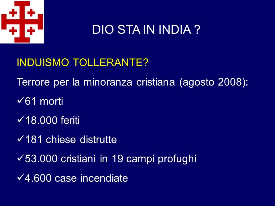 DIO STA IN INDIA ? INDUISMO TOLLERANTE? Terrore per la minoranza cristiana (agosto 2008): 61 morti 18.000 feriti 181 chiese distrutte 53.000 cristiani