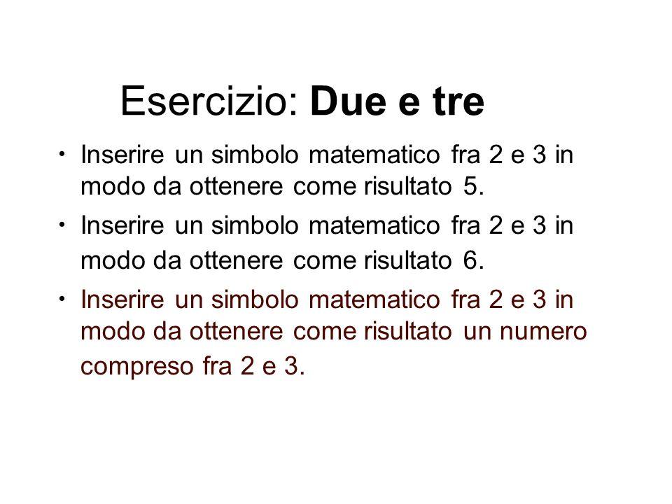 Esercizio: Due e tre Inserire un simbolo matematico fra 2 e 3 in modo da ottenere come risultato 5. Inserire un simbolo matematico fra 2 e 3 in modo d