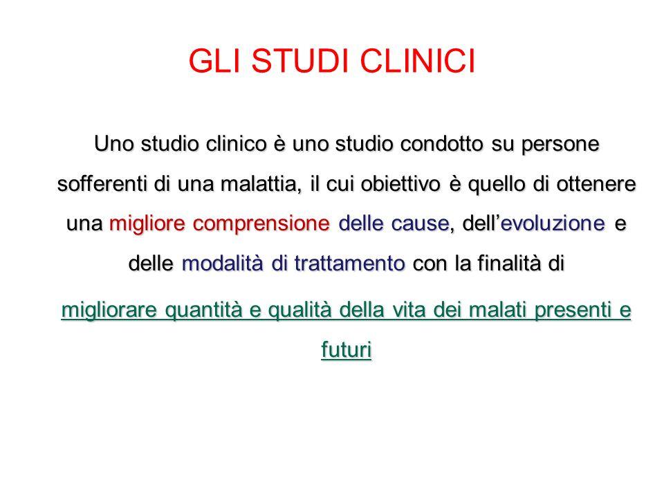 GLI STUDI CLINICI Uno studio clinico è uno studio condotto su persone sofferenti di una malattia, il cui obiettivo è quello di ottenere una migliore c