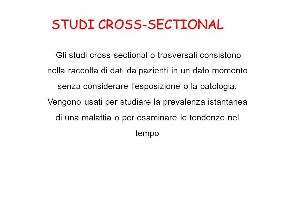 STUDI CROSS-SECTIONAL Gli studi cross-sectional o trasversali consistono nella raccolta di dati da pazienti in un dato momento senza considerare lespo