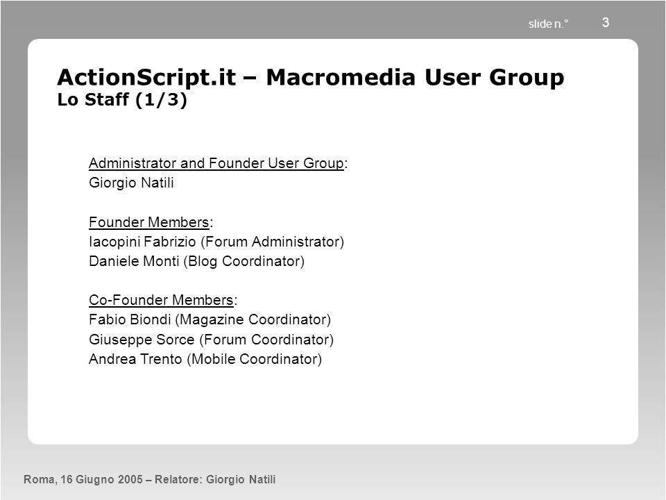 slide n.° Roma, 16 Giugno 2005 – Relatore: Giorgio Natili 3 ActionScript.it – Macromedia User Group Lo Staff (1/3) Administrator and Founder User Grou