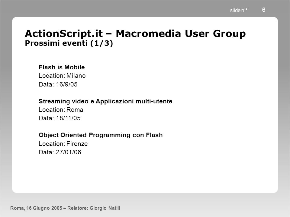 slide n.° Roma, 16 Giugno 2005 – Relatore: Giorgio Natili 6 ActionScript.it – Macromedia User Group Prossimi eventi (1/3) Flash is Mobile Location: Mi