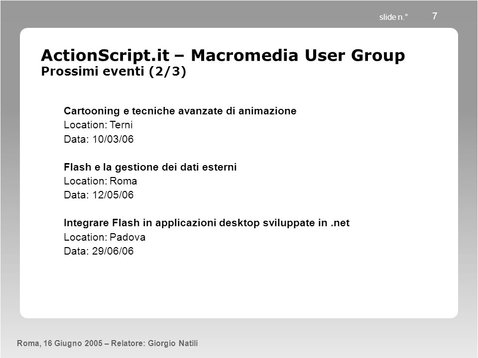 slide n.° Roma, 16 Giugno 2005 – Relatore: Giorgio Natili 7 ActionScript.it – Macromedia User Group Prossimi eventi (2/3) Cartooning e tecniche avanza