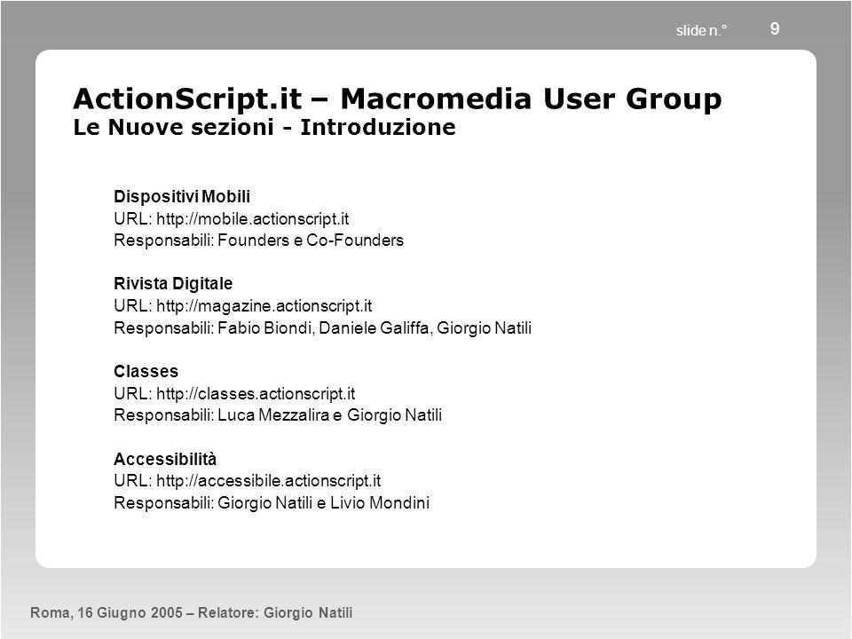 slide n.° Roma, 16 Giugno 2005 – Relatore: Giorgio Natili 9 ActionScript.it – Macromedia User Group Le Nuove sezioni - Introduzione Dispositivi Mobili URL: http://mobile.actionscript.it Responsabili: Founders e Co-Founders Rivista Digitale URL: http://magazine.actionscript.it Responsabili: Fabio Biondi, Daniele Galiffa, Giorgio Natili Classes URL: http://classes.actionscript.it Responsabili: Luca Mezzalira e Giorgio Natili Accessibilità URL: http://accessibile.actionscript.it Responsabili: Giorgio Natili e Livio Mondini