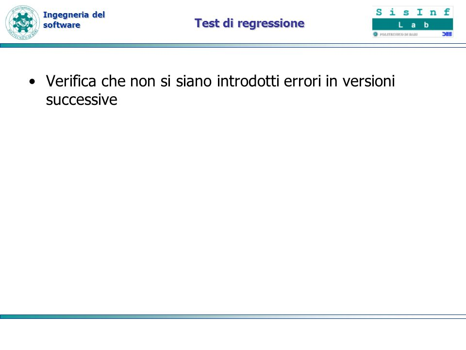 Ingegneria del software Test di regressione Verifica che non si siano introdotti errori in versioni successive