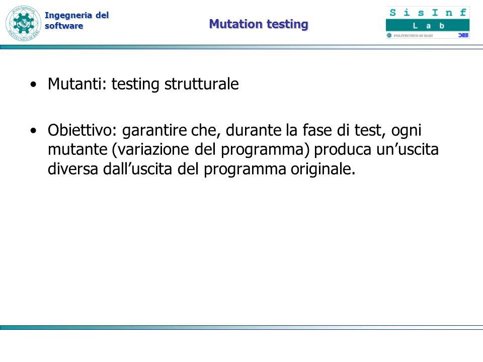 Ingegneria del software Mutation testing Mutanti: testing strutturale Obiettivo: garantire che, durante la fase di test, ogni mutante (variazione del