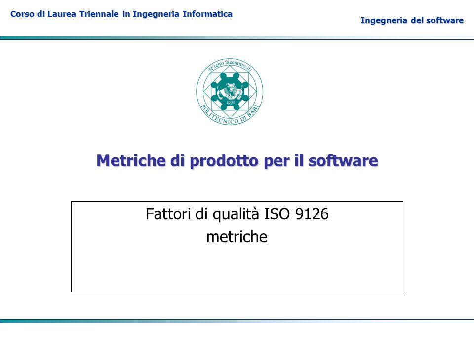 Corso di Laurea Triennale in Ingegneria Informatica Ingegneria del software Metriche di prodotto per il software Fattori di qualità ISO 9126 metriche