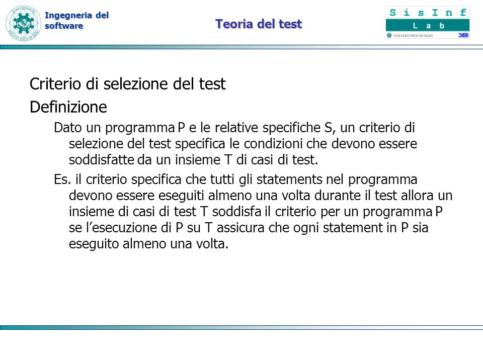 Ingegneria del software Proprietà Proprietà del criterio di test: –Affidabilità –Validità Definizione Un criterio di test è affidabile se tutti gli insiemi (di casi di test) che soddisfano il criterio individuano gli stessi errori Definizione Un criterio di test è valido se per ogni errore nel programma cè un qualche insieme che soddisfa il criterio che rileva lerrore.