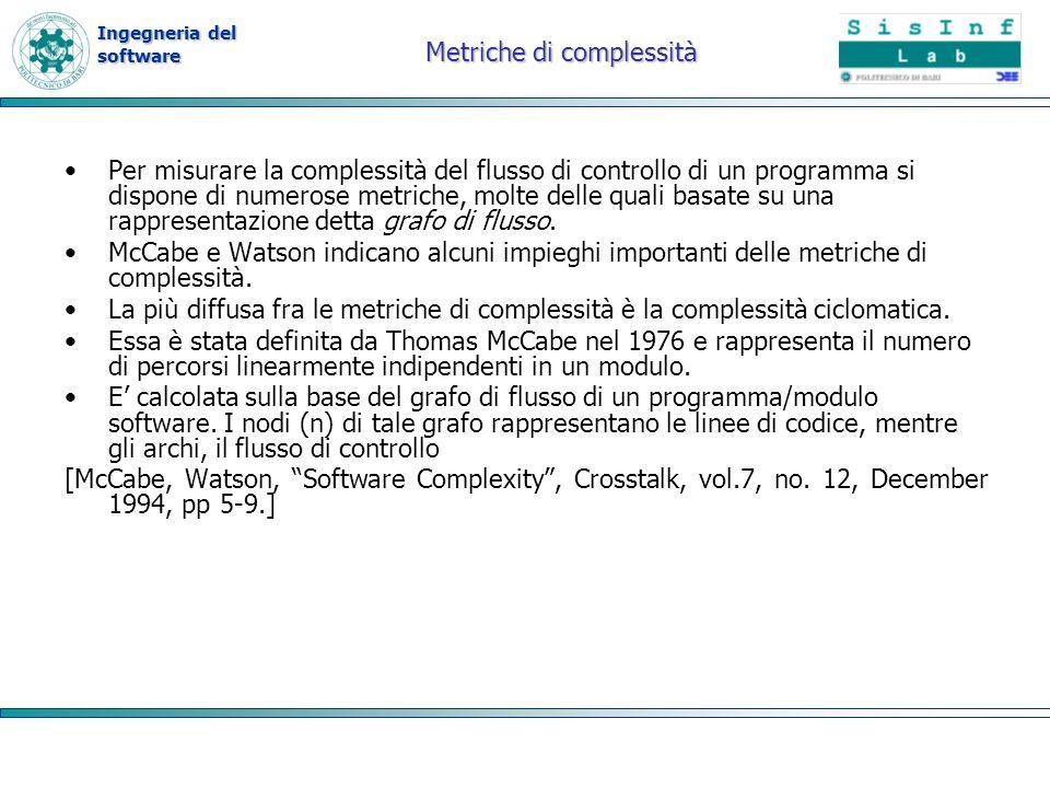 Ingegneria del software Metriche di complessità Per misurare la complessità del flusso di controllo di un programma si dispone di numerose metriche, m