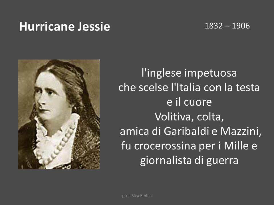 l inglese impetuosa che scelse l Italia con la testa e il cuore Volitiva, colta, amica di Garibaldi e Mazzini, fu crocerossina per i Mille e giornalista di guerra Hurricane Jessie 1832 – 1906 prof.