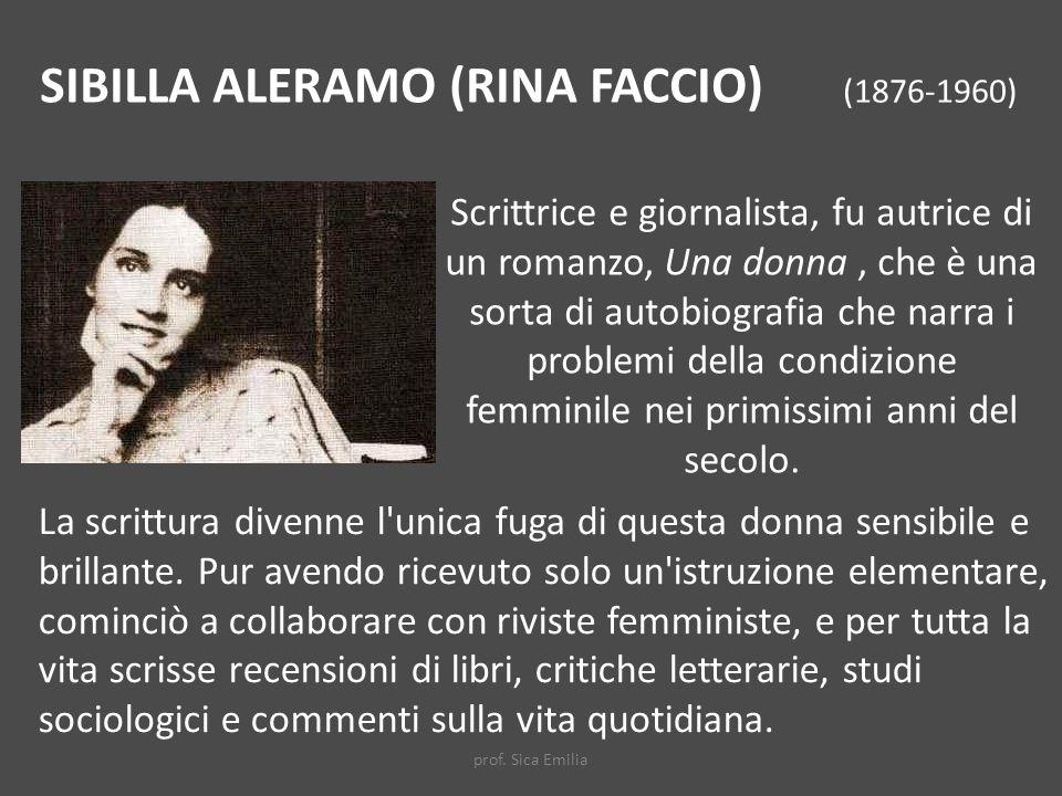 SIBILLA ALERAMO (RINA FACCIO) (1876-1960) Scrittrice e giornalista, fu autrice di un romanzo, Una donna, che è una sorta di autobiografia che narra i problemi della condizione femminile nei primissimi anni del secolo.