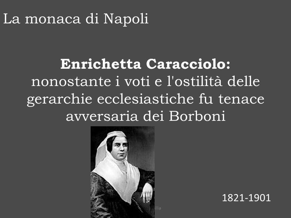 Enrichetta Caracciolo: nonostante i voti e l ostilità delle gerarchie ecclesiastiche fu tenace avversaria dei Borboni 1821-1901 La monaca di Napoli prof.