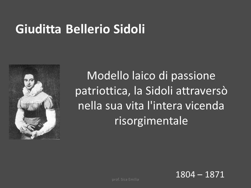 Modello laico di passione patriottica, la Sidoli attraversò nella sua vita l intera vicenda risorgimentale Giuditta Bellerio Sidoli 1804 – 1871 prof.