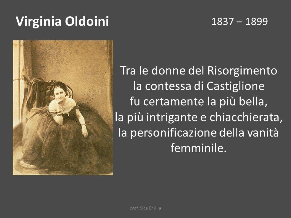 Virginia Oldoini 1837 – 1899 Tra le donne del Risorgimento la contessa di Castiglione fu certamente la più bella, la più intrigante e chiacchierata, la personificazione della vanità femminile.