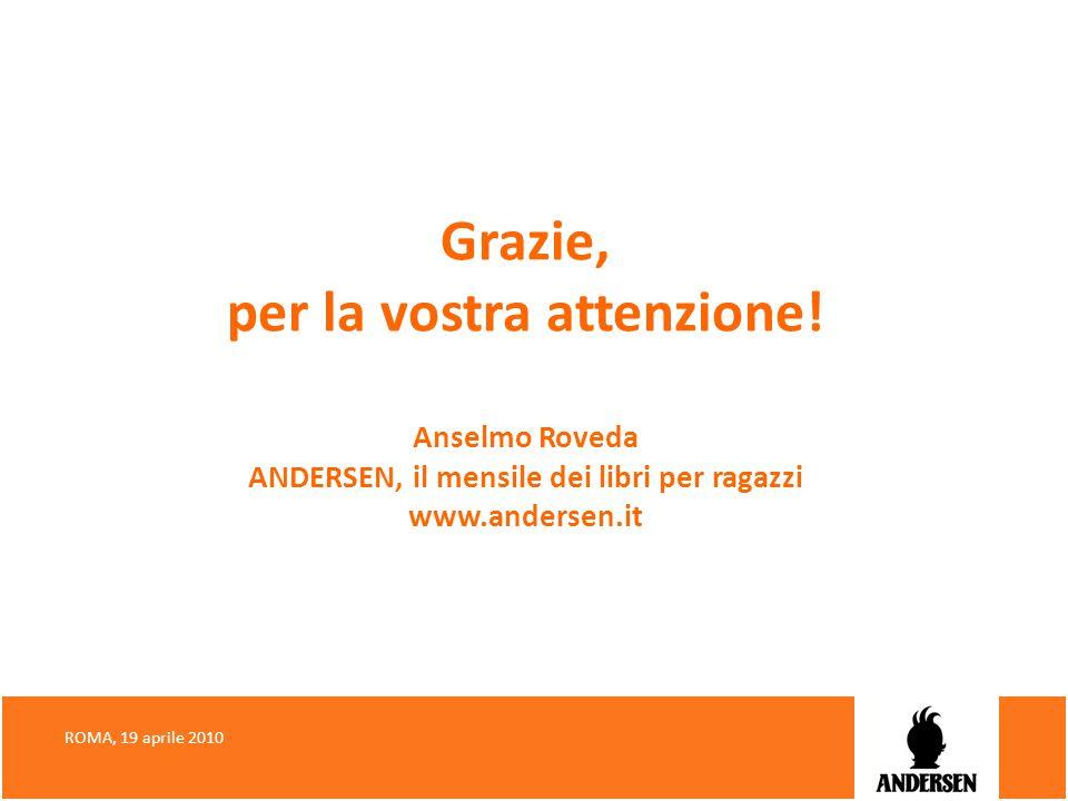 Grazie, per la vostra attenzione! Anselmo Roveda ANDERSEN, il mensile dei libri per ragazzi www.andersen.it ROMA, 19 aprile 2010