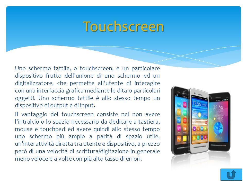 Uno schermo tattile, o touchscreen, è un particolare dispositivo frutto dell'unione di uno schermo ed un digitalizzatore, che permette all'utente di i