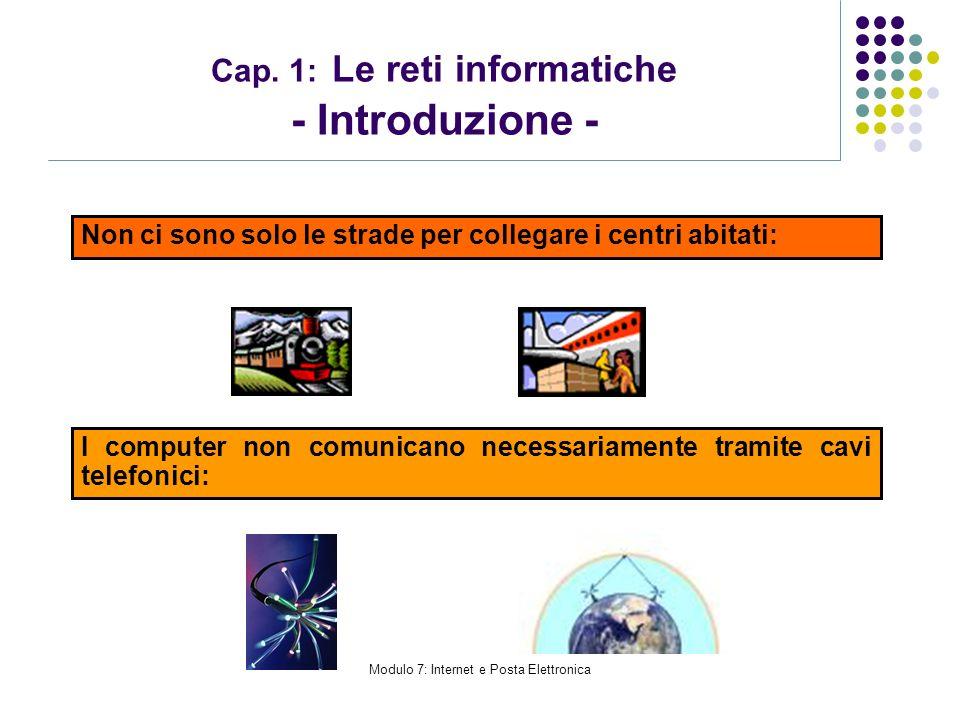 Modulo 7: Internet e Posta Elettronica Cap. 1: Le reti informatiche - Introduzione - Non ci sono solo le strade per collegare i centri abitati: I comp