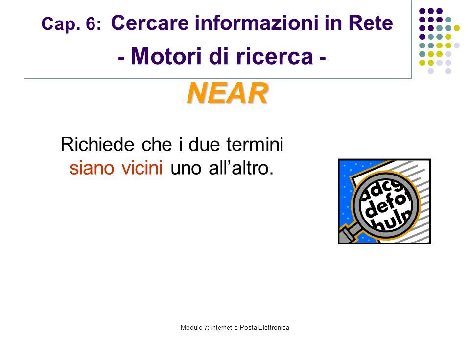Modulo 7: Internet e Posta Elettronica Cap. 6: Cercare informazioni in Rete - Motori di ricerca - Richiede che i due termini siano vicini uno allaltro