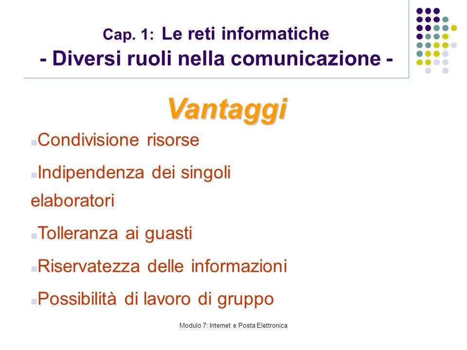 Modulo 7: Internet e Posta Elettronica Cap. 1: Le reti informatiche - Diversi ruoli nella comunicazione - Vantaggi Condivisione risorse Indipendenza d
