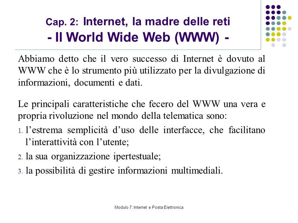Modulo 7: Internet e Posta Elettronica Cap. 2: Internet, la madre delle reti - Il World Wide Web (WWW) - Abbiamo detto che il vero successo di Interne