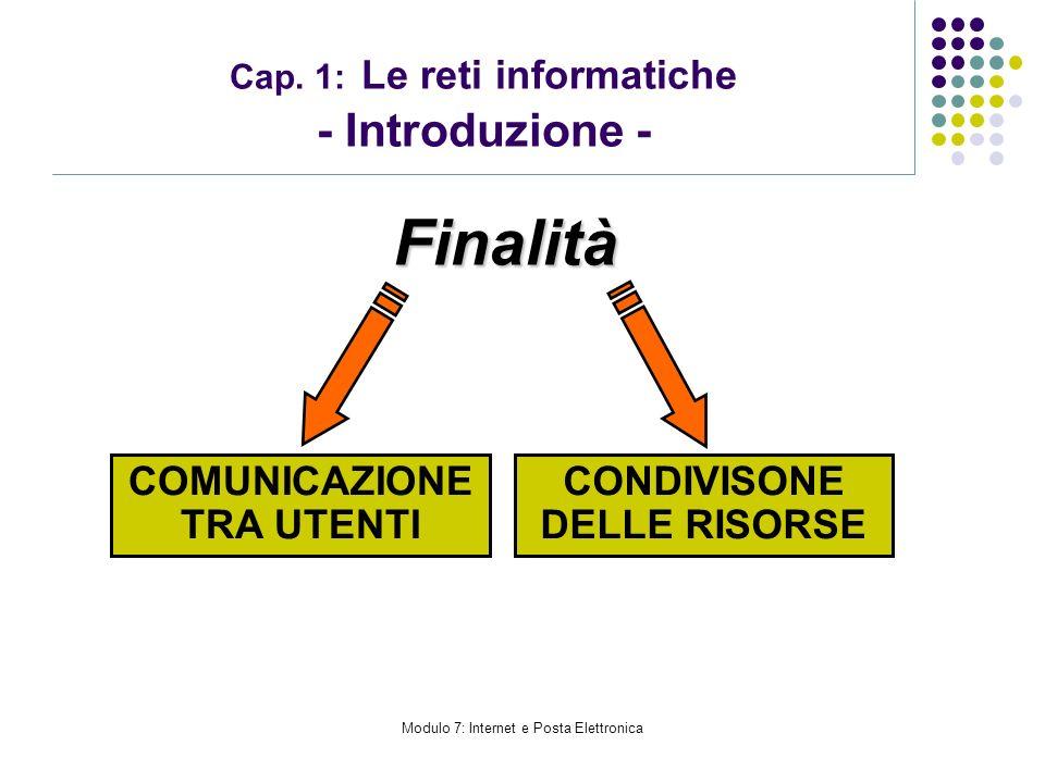 Modulo 7: Internet e Posta Elettronica Cap. 1: Le reti informatiche - Introduzione - COMUNICAZIONE TRA UTENTI CONDIVISONE DELLE RISORSEFinalità
