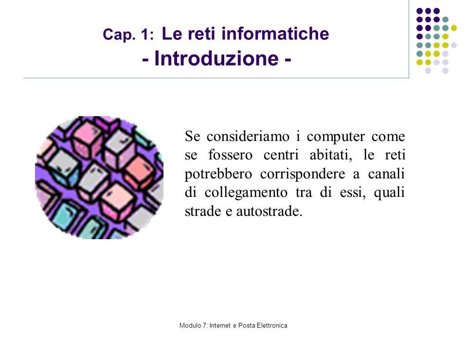 Modulo 7: Internet e Posta Elettronica Cap. 1: Le reti informatiche - Introduzione - Se consideriamo i computer come se fossero centri abitati, le ret
