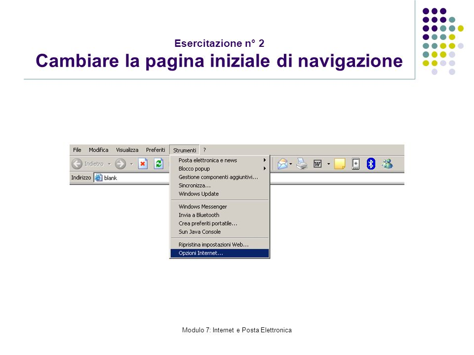 Modulo 7: Internet e Posta Elettronica Esercitazione n° 2 Cambiare la pagina iniziale di navigazione
