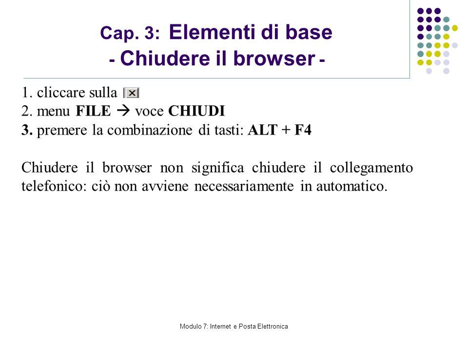 Modulo 7: Internet e Posta Elettronica 1. cliccare sulla 2. menu FILE voce CHIUDI 3. premere la combinazione di tasti: ALT + F4 Chiudere il browser no
