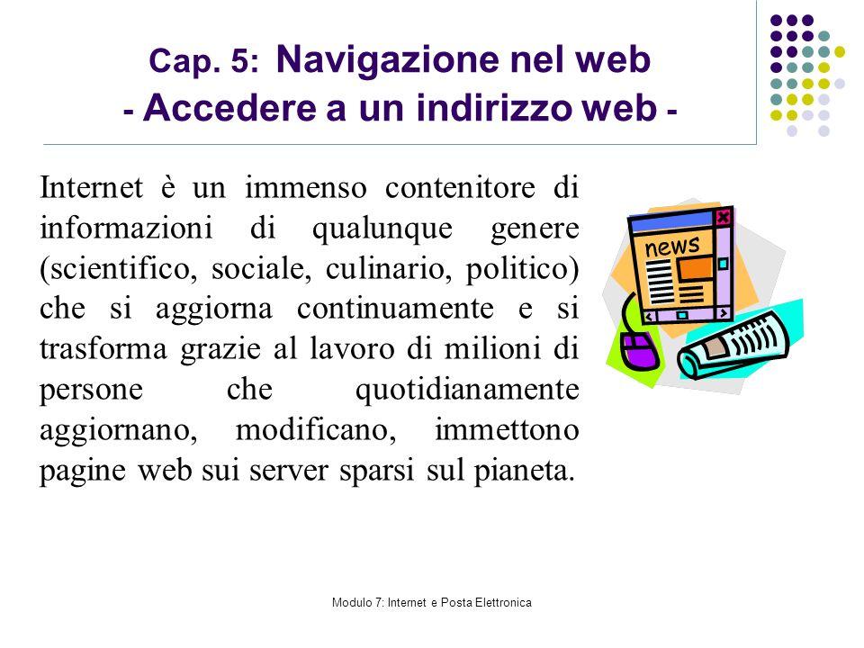 Modulo 7: Internet e Posta Elettronica Cap. 5: Navigazione nel web - Accedere a un indirizzo web - Internet è un immenso contenitore di informazioni d