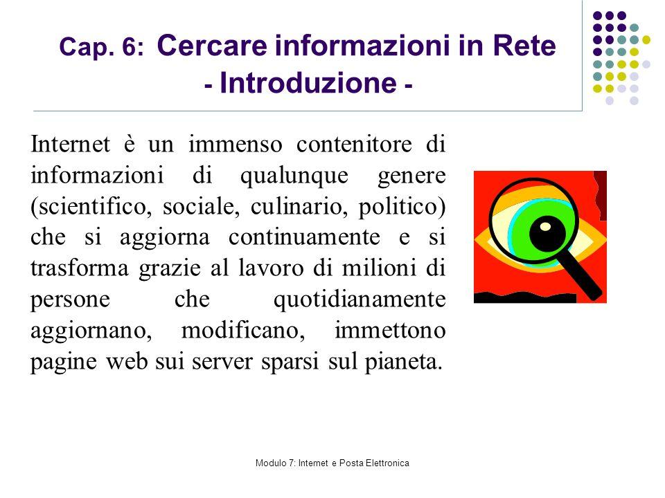 Modulo 7: Internet e Posta Elettronica Cap. 6: Cercare informazioni in Rete - Introduzione - Internet è un immenso contenitore di informazioni di qual