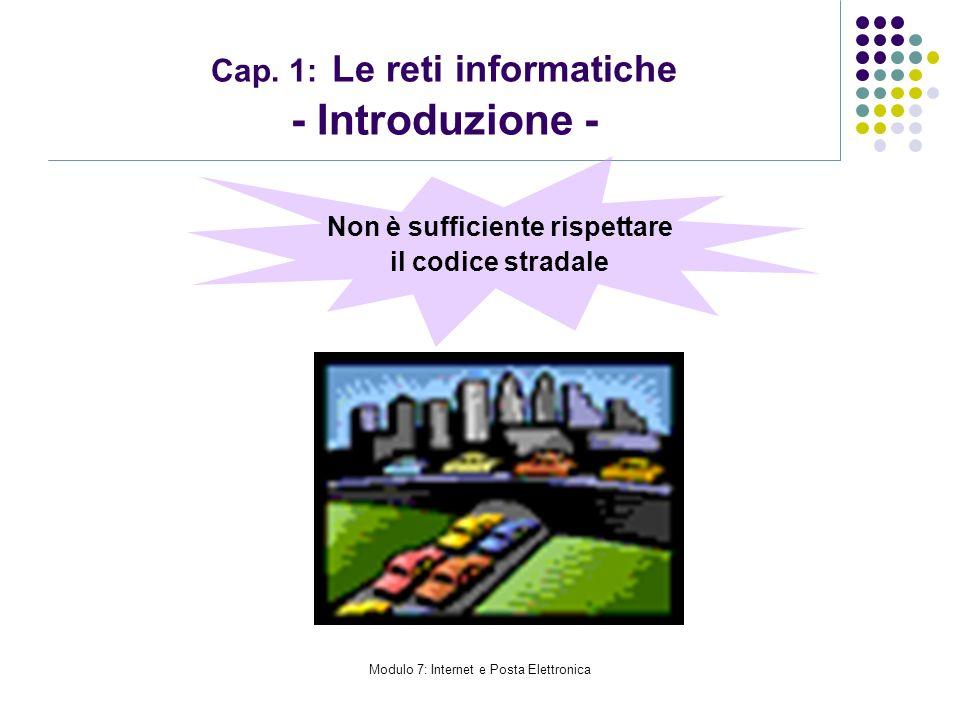 Modulo 7: Internet e Posta Elettronica Non è sufficiente rispettare il codice stradale Cap. 1: Le reti informatiche - Introduzione -