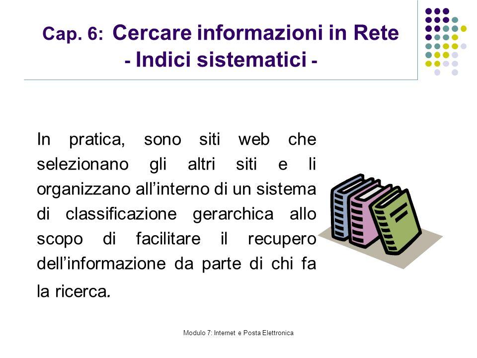 Modulo 7: Internet e Posta Elettronica Cap. 6: Cercare informazioni in Rete - Indici sistematici - In pratica, sono siti web che selezionano gli altri