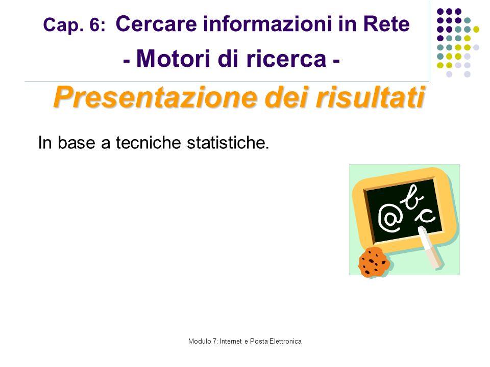Modulo 7: Internet e Posta Elettronica Cap. 6: Cercare informazioni in Rete - Motori di ricerca - In base a tecniche statistiche. Presentazione dei ri