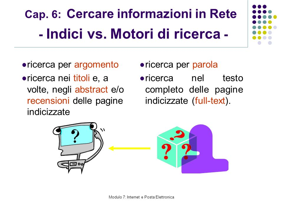 Modulo 7: Internet e Posta Elettronica Cap. 6: Cercare informazioni in Rete - Indici vs. Motori di ricerca - ricerca per argomento ricerca nei titoli