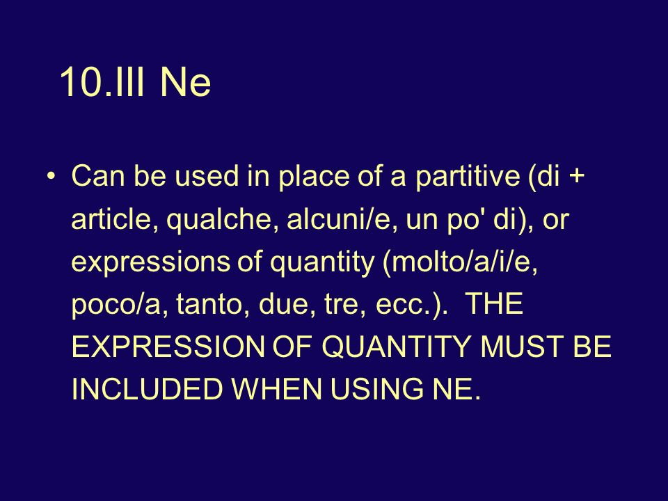10.III Ne Can be used in place of a partitive (di + article, qualche, alcuni/e, un po di), or expressions of quantity (molto/a/i/e, poco/a, tanto, due, tre, ecc.).