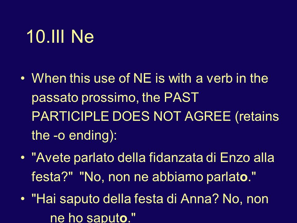 10.III Ne When this use of NE is with a verb in the passato prossimo, the PAST PARTICIPLE DOES NOT AGREE (retains the -o ending):