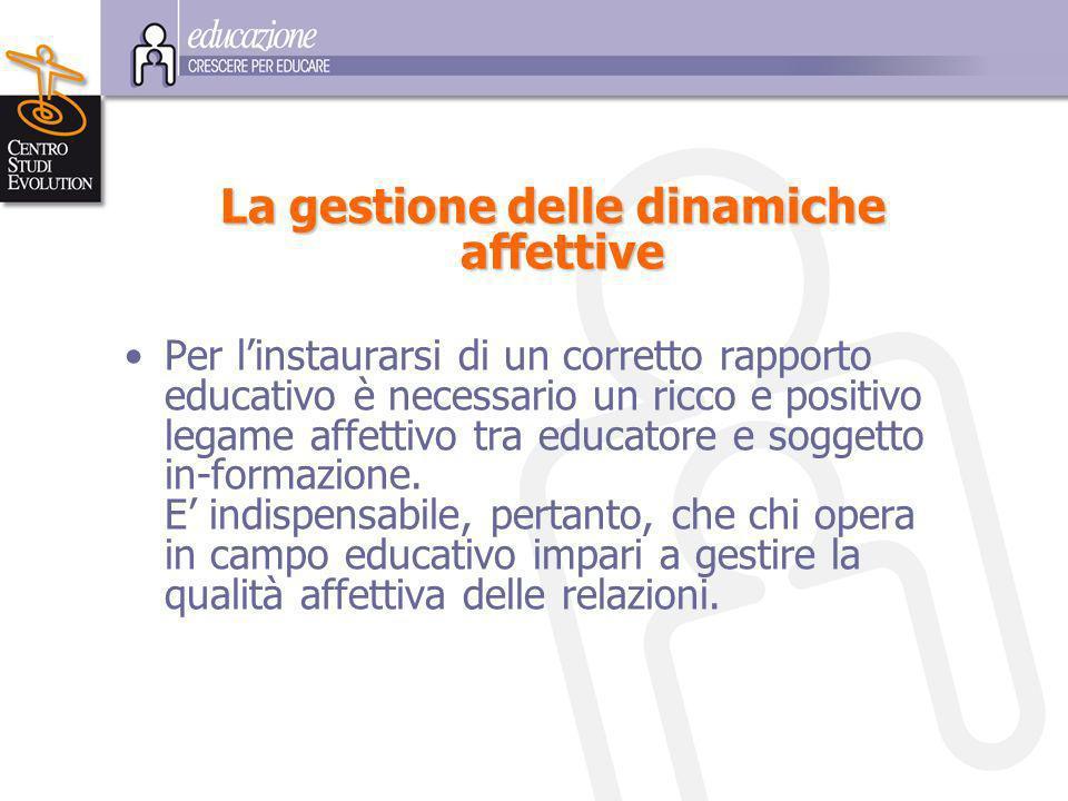 L a gestione delle dinamiche affettive Per linstaurarsi di un corretto rapporto educativo è necessario un ricco e positivo legame affettivo tra educatore e soggetto in-formazione.