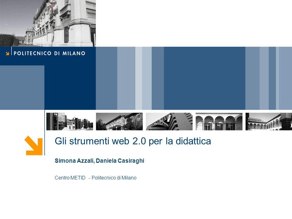 Gli strumenti web 2.0 per la didattica Simona Azzali, Daniela Casiraghi Centro METID - Politecnico di Milano