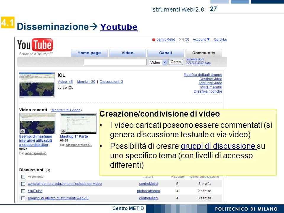 Centro METID strumenti Web 2.0 27 Disseminazione Youtube Youtube Creazione/condivisione di video I video caricati possono essere commentati (si genera