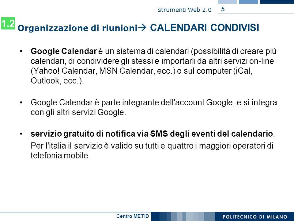 Centro METID strumenti Web 2.0 5 Organizzazione di riunioni CALENDARI CONDIVISI Google Calendar è un sistema di calendari (possibilità di creare più c