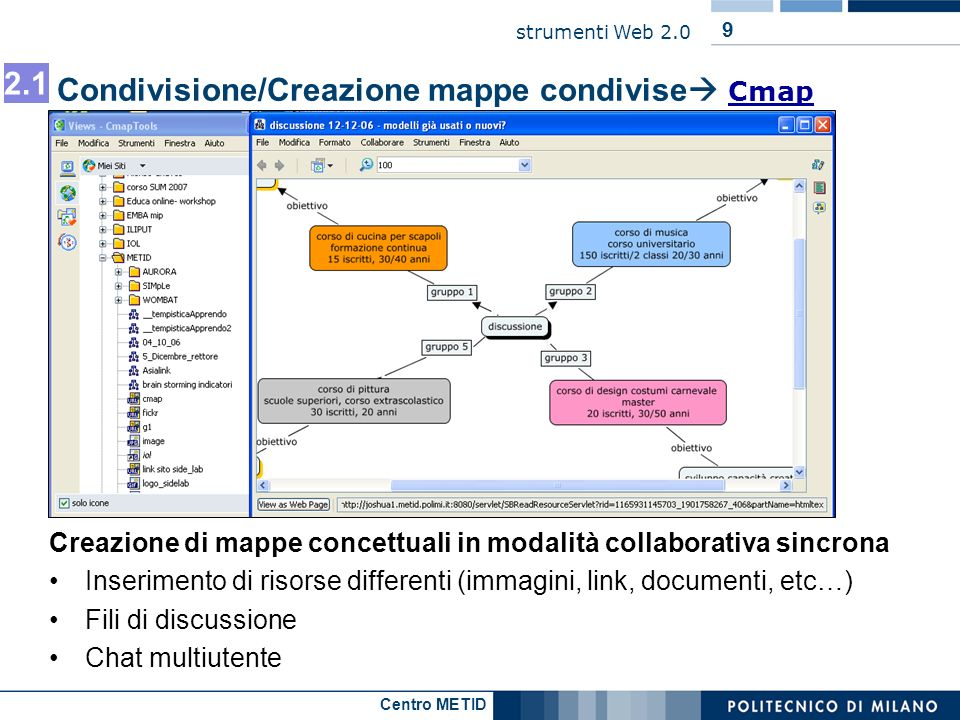 Centro METID strumenti Web 2.0 Condivisione flickr Comunicazione di un contenuto prodotto dal docente http://flickr.com/photos/jcator/sets/1833797/ http://flickr.com/photos/jcator/sets/1833797/ Comunicazione di contenuti di altri http://www.flickr.com/search/?q=steel+architecture&s=int&z=t http://www.flickr.com/search/?q=steel+architecture&s=int&z=t Lezione laboratoriale http://www.flickr.com/photos/brooklyncook/sets/721575941988030 41/ http://www.flickr.com/photos/brooklyncook/sets/721575941988030 41/ Esercitazione collaborativa http://blog.elinc.ca/amy/?p=35 [presenta vari esempi di questo modello duso]: http://www.flickr.com/photos/14574987@N00/241343007/ http://www.flickr.com/photos/learningandteachingscotland/ http://flickr.com/photos/ha112/234233755/ http://blog.elinc.ca/amy/?p=35 http://www.flickr.com/photos/14574987@N00/241343007/ http://www.flickr.com/photos/learningandteachingscotland/ http://flickr.com/photos/ha112/234233755/ Segnalazioni/recensioni/commenti spot http://www.flickr.com/photos/cogdog/269039506/ http://flickr.com/photos/echerub/73313482/ http://www.flickr.com/groups/82971046@N00/discuss/7205759406 4269463/ http://www.flickr.com/photos/cogdog/269039506/ http://flickr.com/photos/echerub/73313482/ http://www.flickr.com/groups/82971046@N00/discuss/7205759406 4269463/ 4.2