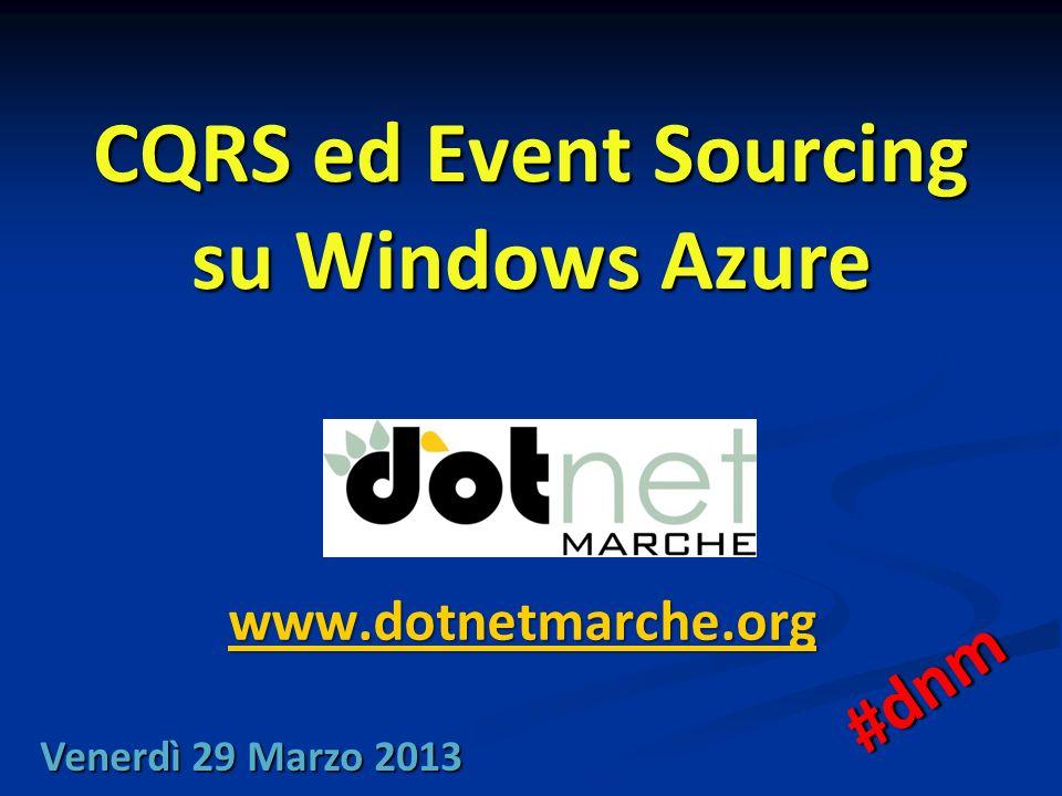 CQRS ed Event Sourcing su Windows Azure www.dotnetmarche.org Venerdì 29 Marzo 2013 #dnm