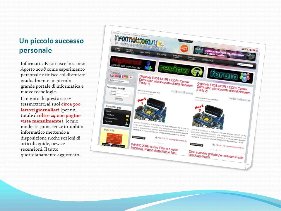 Un piccolo successo personale InformaticaEasy nasce lo scorso Agosto 2008 come esperimento personale e finisce col diventare gradualmente un piccolo grande portale di informatica e nuove tecnologie.