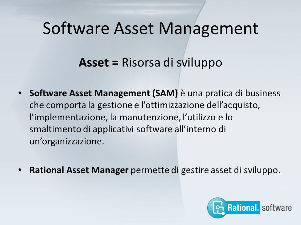 Software Asset Management Asset = Risorsa di sviluppo Software Asset Management (SAM) è una pratica di business che comporta la gestione e lottimizzaz